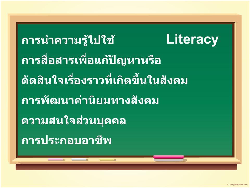 การนำความรู้ไปใช้ การสื่อสารเพื่อแก้ปัญหาหรือ ตัดสินใจเรื่องราวที่เกิดขึ้นในสังคม การพัฒนาค่านิยมทางสังคม ความสนใจส่วนบุคคล การประกอบอาชีพ Literacy