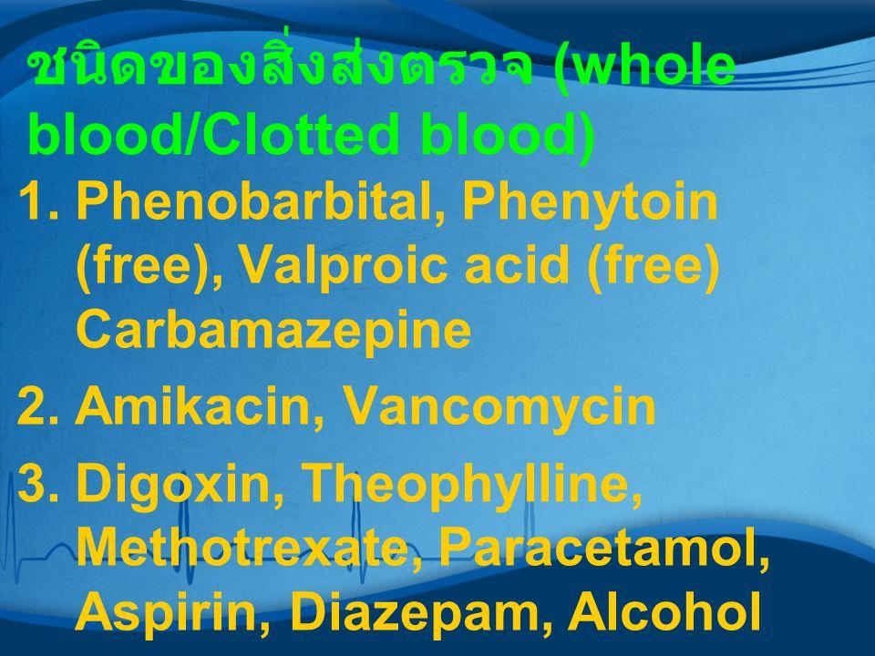 ชนิดของสิ่งส่งตรวจ (whole blood/Clotted blood) 1.Phenobarbital, Phenytoin (free), Valproic acid (free) Carbamazepine 2.Amikacin, Vancomycin 3.Digoxin,