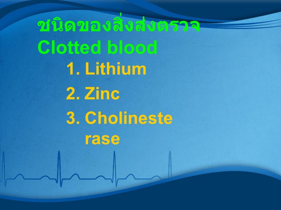 ชนิดของสิ่งส่งตรวจ Clotted blood 1.Lithium 2.Zinc 3.Cholineste rase