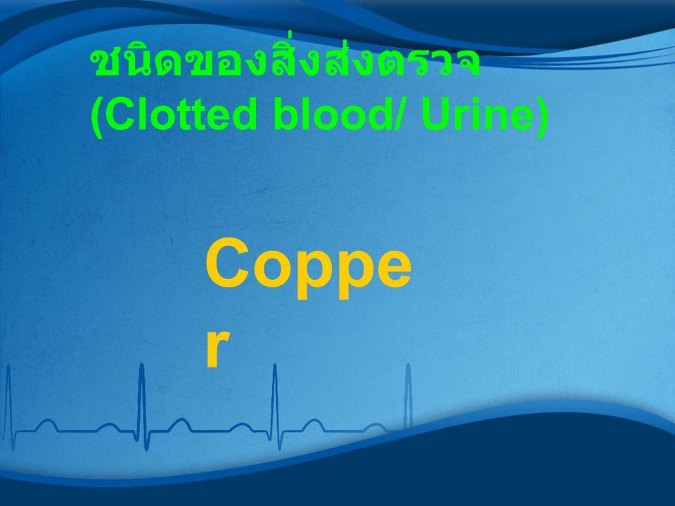 ชนิดของสิ่งส่งตรวจ (Clotted blood/ Urine) Coppe r