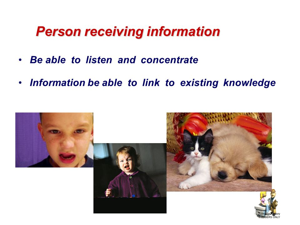 Person receiving information Be able to listen and concentrate Information be able to link to existing knowledge