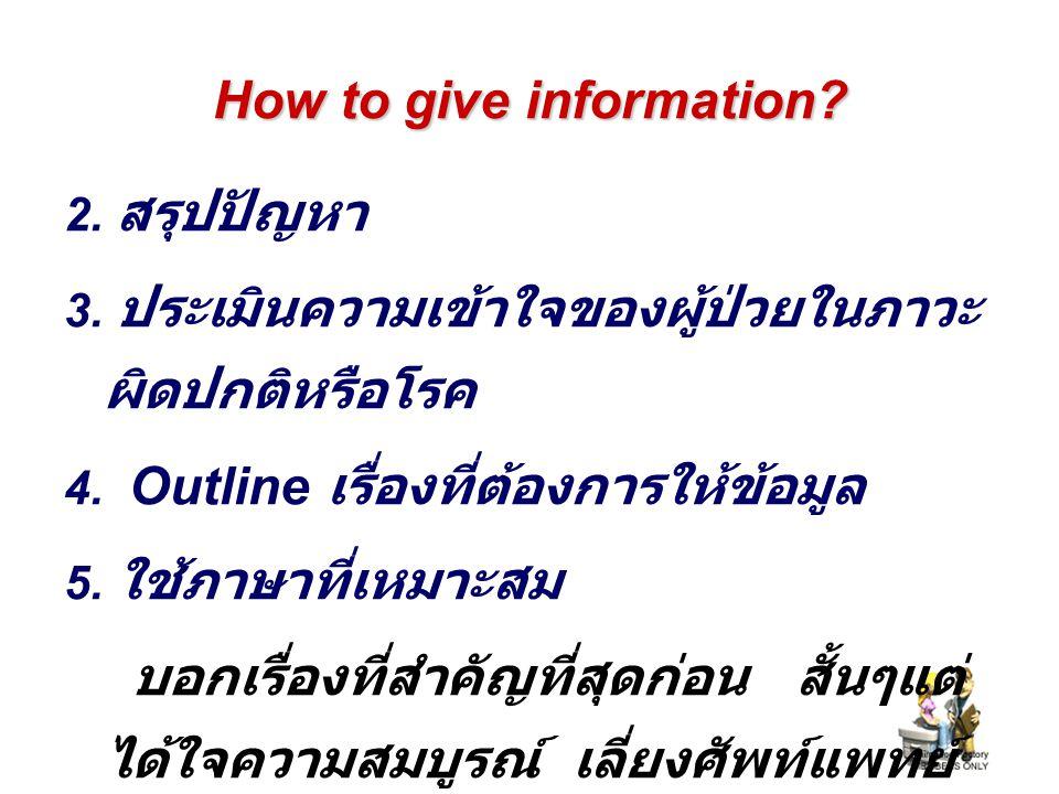 How to give information? 2. สรุปปัญหา 3. ประเมินความเข้าใจของผู้ป่วยในภาวะ ผิดปกติหรือโรค 4. Outline เรื่องที่ต้องการให้ข้อมูล 5. ใช้ภาษาที่เหมาะสม บอ