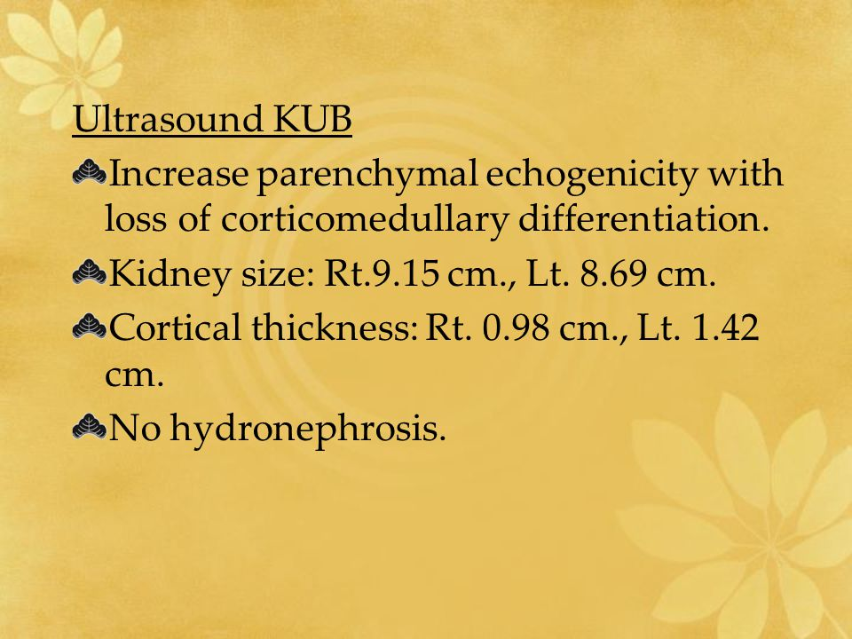 Ultrasound KUB Increase parenchymal echogenicity with loss of corticomedullary differentiation. Kidney size: Rt.9.15 cm., Lt. 8.69 cm. Cortical thickn