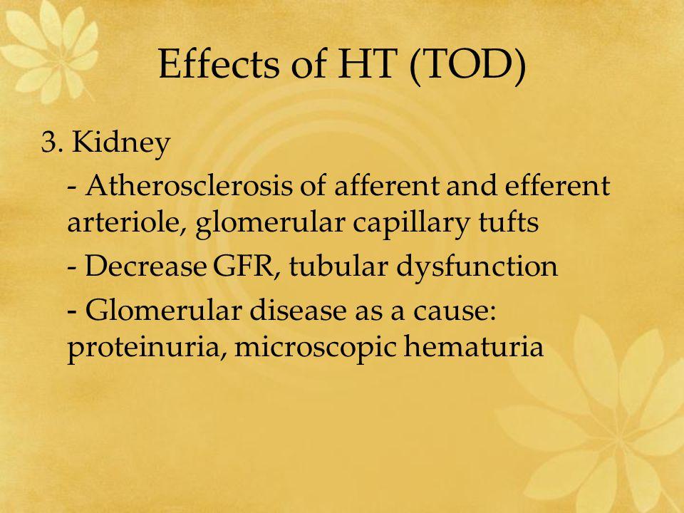 Effects of HT (TOD) 3. Kidney - Atherosclerosis of afferent and efferent arteriole, glomerular capillary tufts - Decrease GFR, tubular dysfunction - G