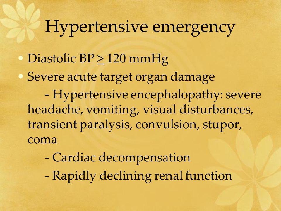 Hypertensive emergency Diastolic BP > 120 mmHg Severe acute target organ damage - Hypertensive encephalopathy: severe headache, vomiting, visual distu