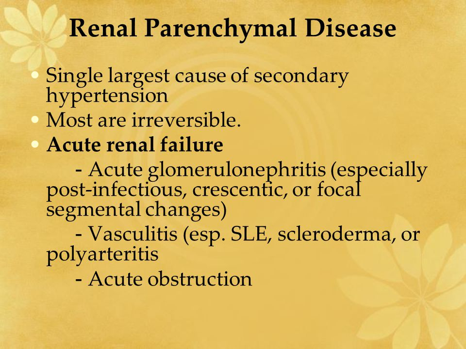 Renal Parenchymal Disease Single largest cause of secondary hypertension Most are irreversible. Acute renal failure - Acute glomerulonephritis (especi