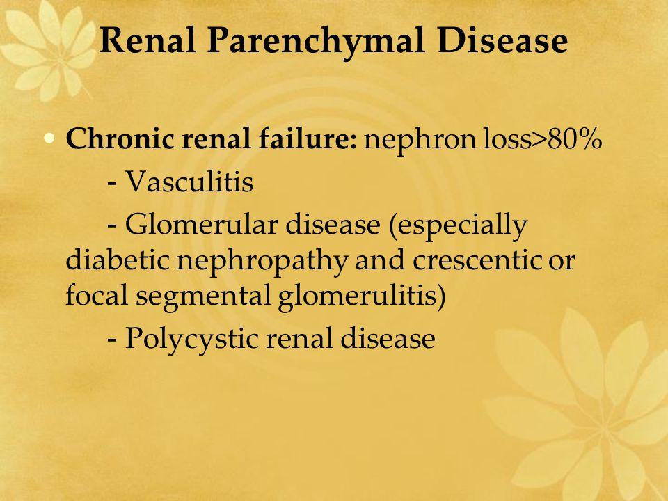 Renal Parenchymal Disease Chronic renal failure: nephron loss>80% - Vasculitis - Glomerular disease (especially diabetic nephropathy and crescentic or