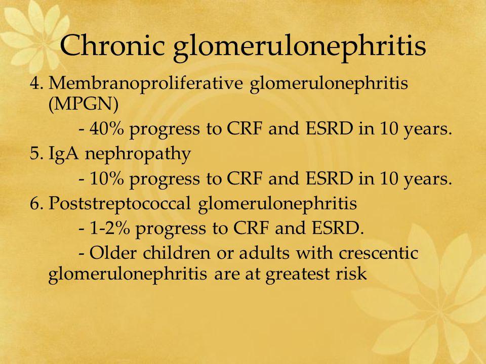 Chronic glomerulonephritis 4. Membranoproliferative glomerulonephritis (MPGN) - 40% progress to CRF and ESRD in 10 years. 5. IgA nephropathy - 10% pro