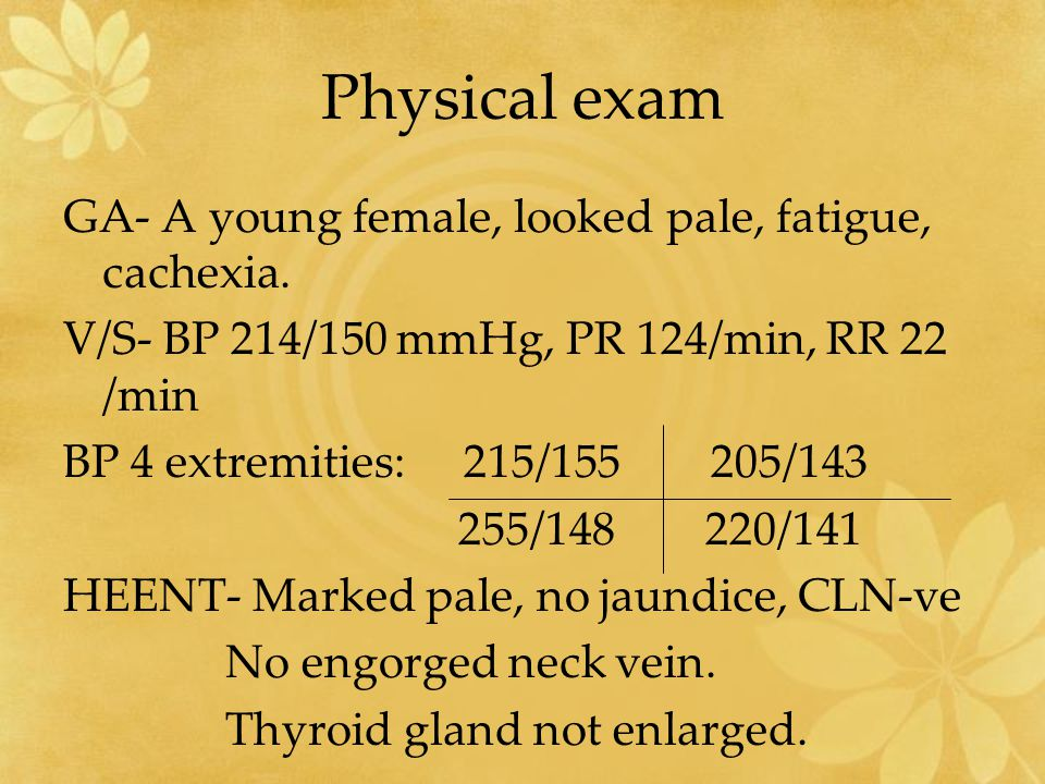 Physical exam GA- A young female, looked pale, fatigue, cachexia. V/S- BP 214/150 mmHg, PR 124/min, RR 22 /min BP 4 extremities: 215/155 205/143 255/1