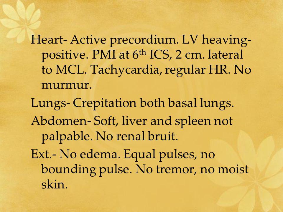 Heart- Active precordium. LV heaving- positive. PMI at 6 th ICS, 2 cm. lateral to MCL. Tachycardia, regular HR. No murmur. Lungs- Crepitation both bas