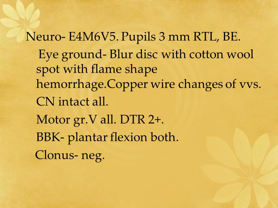 Neuro- E4M6V5. Pupils 3 mm RTL, BE. Eye ground- Blur disc with cotton wool spot with flame shape hemorrhage.Copper wire changes of vvs. CN intact all.