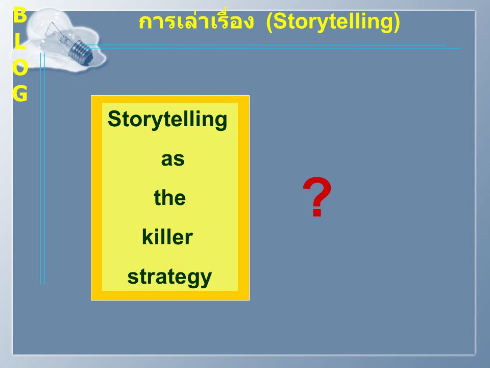 การเล่าเรื่อง (Storytelling) Storytelling as the killer strategy ? BLOGBLOG