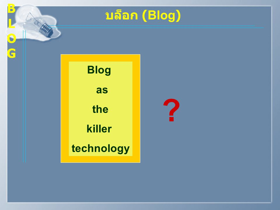 บล็อก (Blog) Blog as the killer technology ? BLOGBLOG