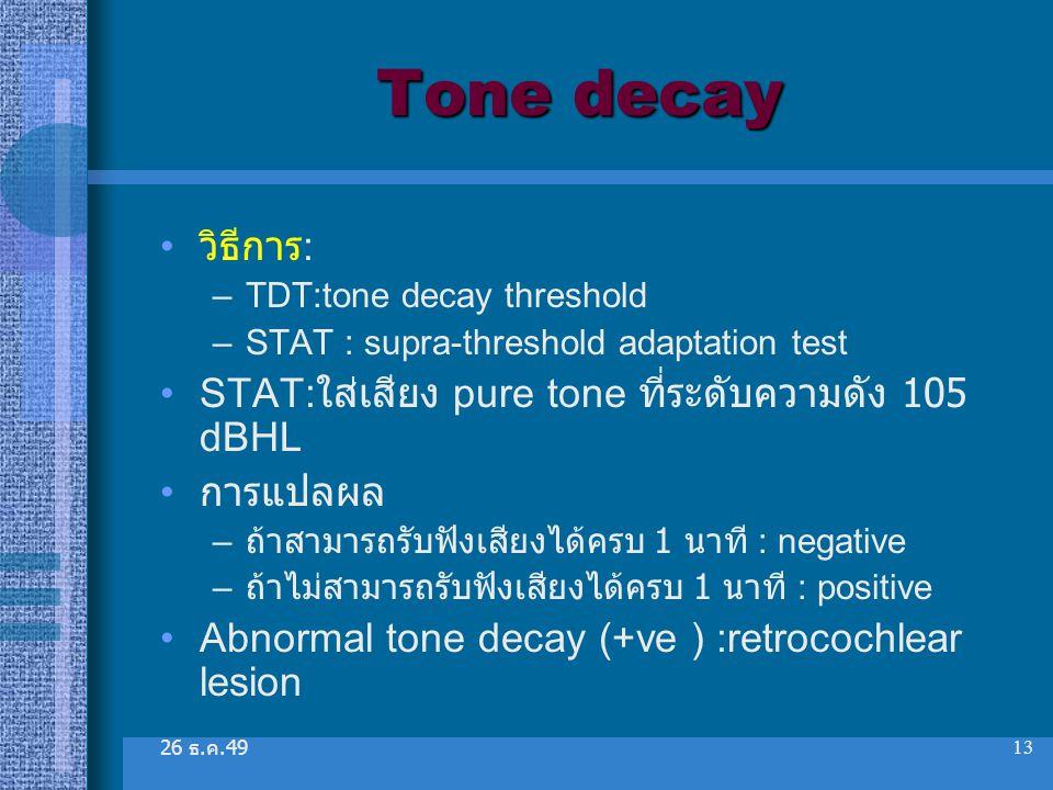 26 ธ. ค.49 13 Tone decay วิธีการ : –TDT:tone decay threshold –STAT : supra-threshold adaptation test STAT: ใส่เสียง pure tone ที่ระดับความดัง 105 dBHL
