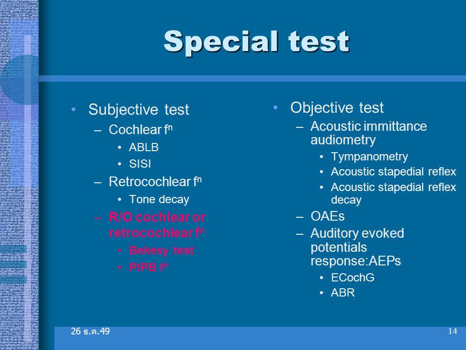 26 ธ. ค.49 14 Special test Subjective test –Cochlear f n ABLB SISI –Retrocochlear f n Tone decay –R/O cochlear or retrocochlear f n Bekesy test PIPB f