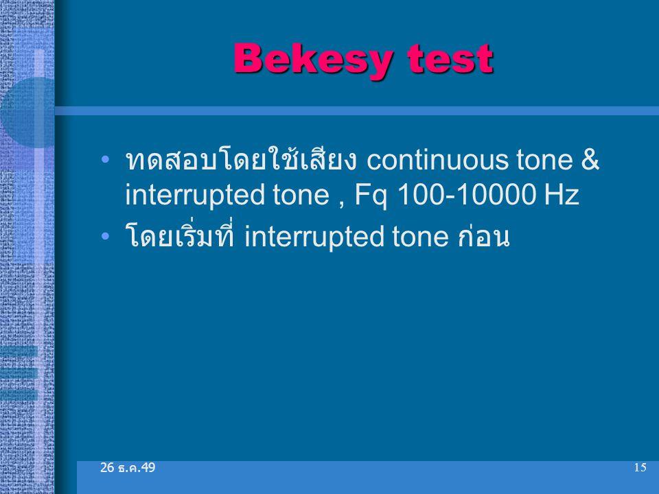 26 ธ. ค.49 15 Bekesy test ทดสอบโดยใช้เสียง continuous tone & interrupted tone, Fq 100-10000 Hz โดยเริ่มที่ interrupted tone ก่อน