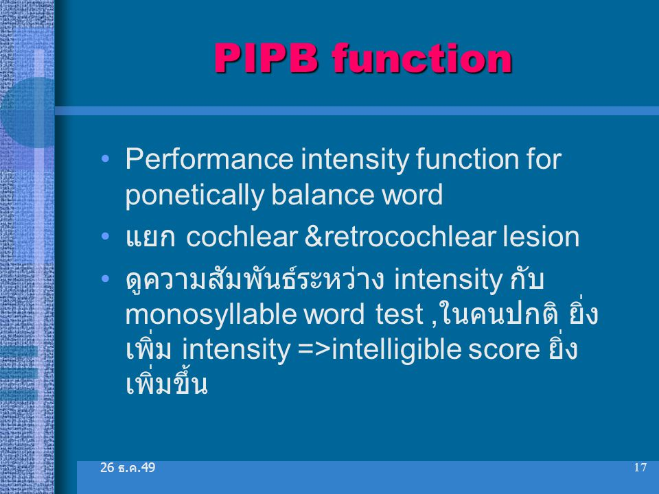 26 ธ. ค.49 17 PIPB function Performance intensity function for ponetically balance word แยก cochlear &retrocochlear lesion ดูความสัมพันธ์ระหว่าง inten