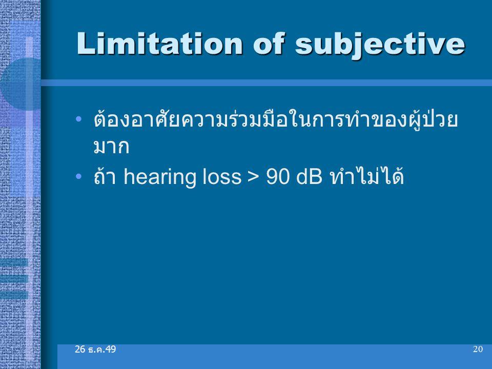 26 ธ. ค.49 20 Limitation of subjective ต้องอาศัยความร่วมมือในการทำของผู้ป่วย มาก ถ้า hearing loss > 90 dB ทำไม่ได้