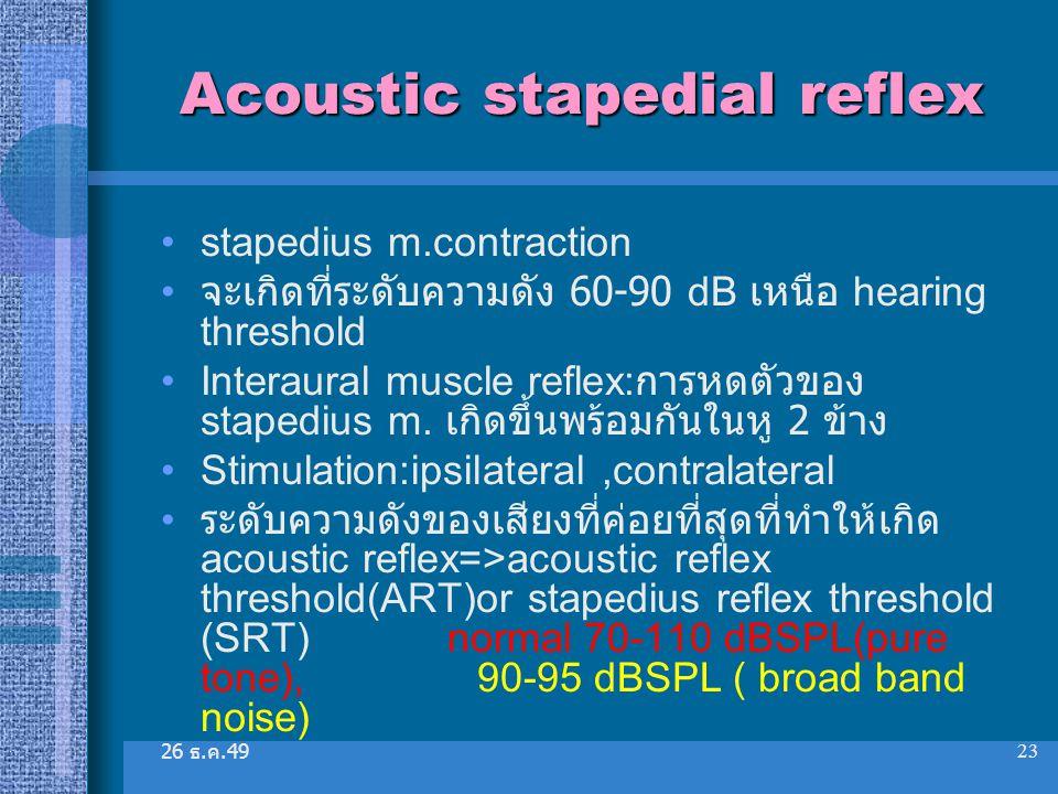 26 ธ. ค.49 23 Acoustic stapedial reflex stapedius m.contraction จะเกิดที่ระดับความดัง 60-90 dB เหนือ hearing threshold Interaural muscle reflex: การหด