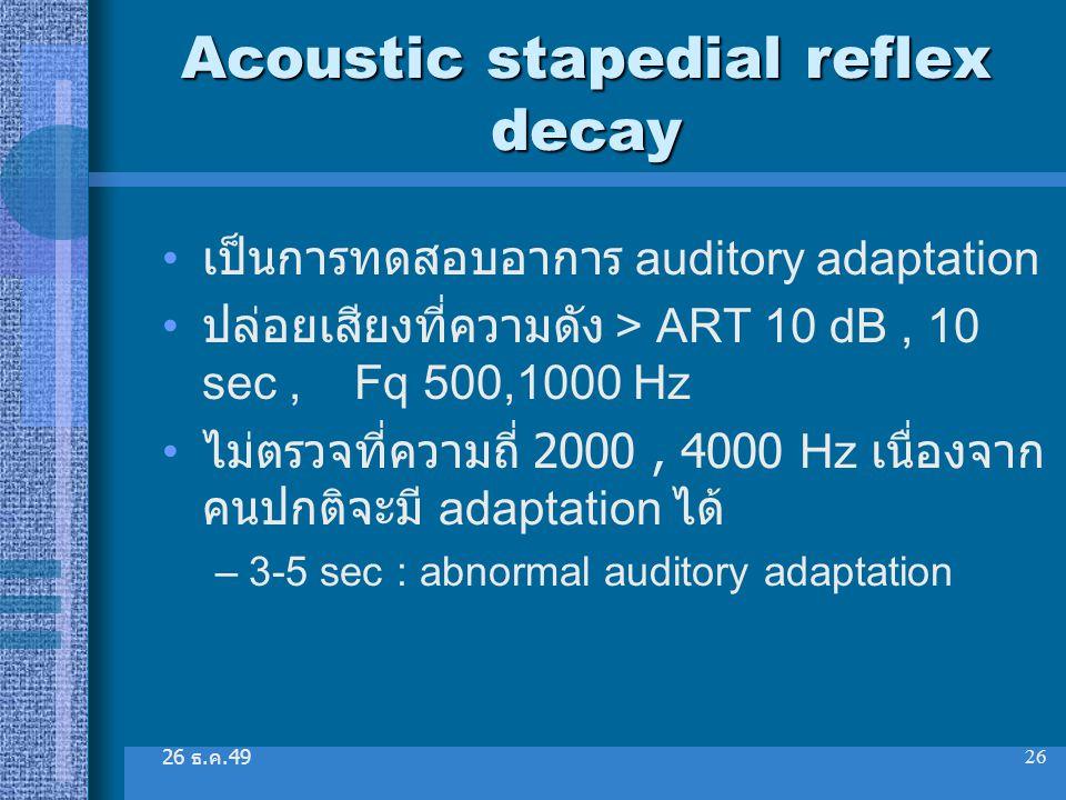 26 ธ. ค.49 26 Acoustic stapedial reflex decay เป็นการทดสอบอาการ auditory adaptation ปล่อยเสียงที่ความดัง > ART 10 dB, 10 sec, Fq 500,1000 Hz ไม่ตรวจที