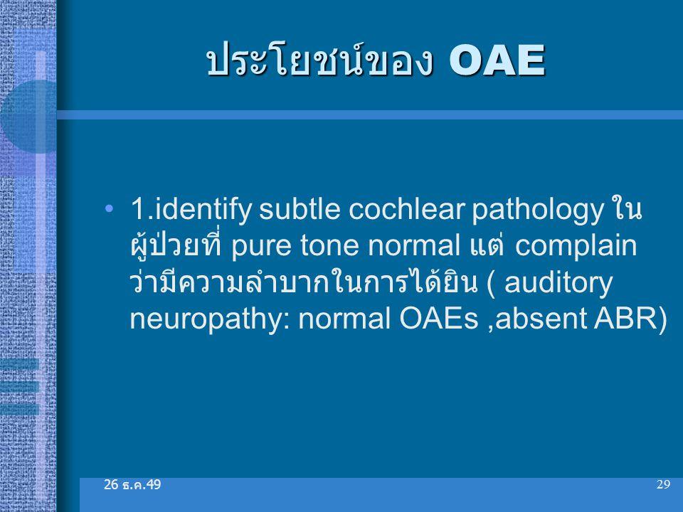 26 ธ. ค.49 29 ประโยชน์ของ OAE 1.identify subtle cochlear pathology ใน ผู้ป่วยที่ pure tone normal แต่ complain ว่ามีความลำบากในการได้ยิน ( auditory ne