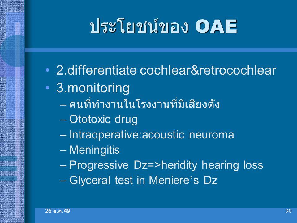 26 ธ. ค.49 30 ประโยชน์ของ OAE 2.differentiate cochlear&retrocochlear 3.monitoring – คนที่ทำงานในโรงงานที่มีเสียงดัง –Ototoxic drug –Intraoperative:aco
