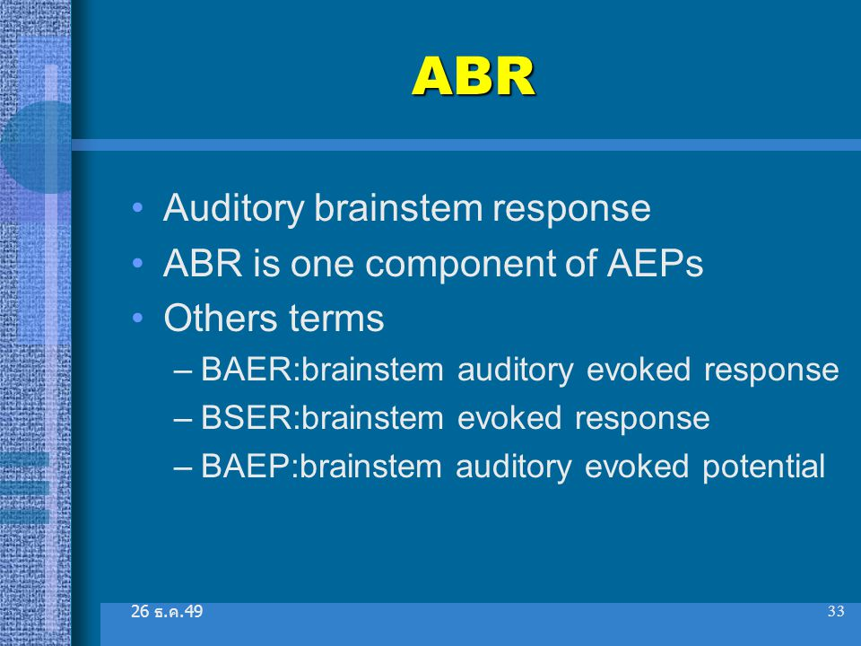 26 ธ. ค.49 33 ABR Auditory brainstem response ABR is one component of AEPs Others terms –BAER:brainstem auditory evoked response –BSER:brainstem evoke
