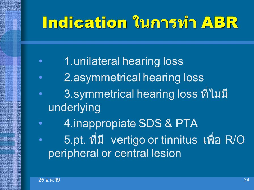 26 ธ. ค.49 34 Indication ในการทำ ABR 1.unilateral hearing loss 2.asymmetrical hearing loss 3.symmetrical hearing loss ที่ไม่มี underlying 4.inappropia