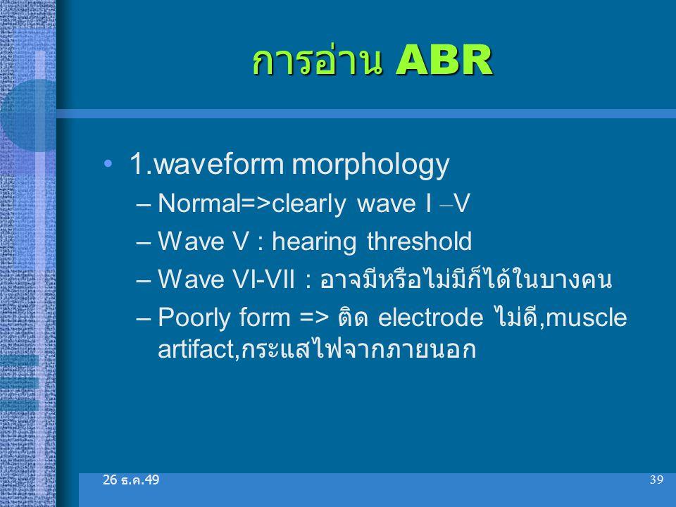 26 ธ. ค.49 39 การอ่าน ABR 1.waveform morphology –Normal=>clearly wave I – V –Wave V : hearing threshold –Wave VI-VII : อาจมีหรือไม่มีก็ได้ในบางคน –Poo