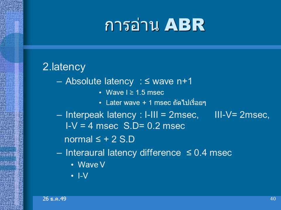 26 ธ. ค.49 40 การอ่าน ABR 2.latency –Absolute latency : ≤ wave n+1 Wave I ≥ 1.5 msec Later wave + 1 msec ถัดไปเรื่อยๆ –Interpeak latency : I-III = 2ms