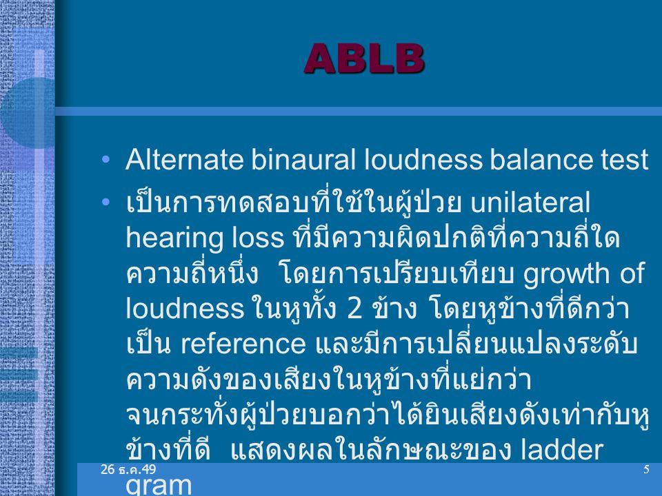 26 ธ. ค.49 5 ABLB Alternate binaural loudness balance test เป็นการทดสอบที่ใช้ในผู้ป่วย unilateral hearing loss ที่มีความผิดปกติที่ความถี่ใด ความถี่หนึ