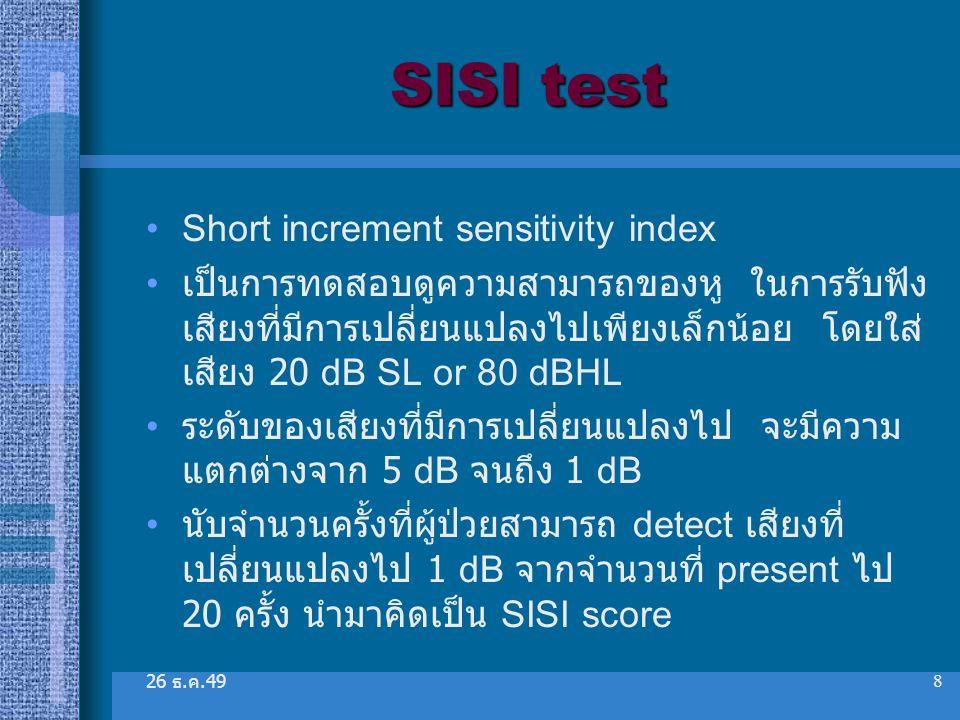 26 ธ. ค.49 8 SISI test Short increment sensitivity index เป็นการทดสอบดูความสามารถของหู ในการรับฟัง เสียงที่มีการเปลี่ยนแปลงไปเพียงเล็กน้อย โดยใส่ เสีย