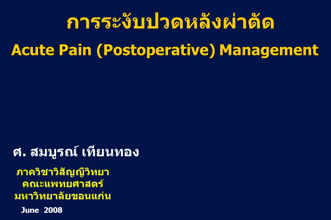 1 Revision 10, 10-26-01 Acute Pain (Postoperative) Management ศ. สมบูรณ์ เทียนทอง June 2008 ภาควิชาวิสัญญีวิทยา คณะแพทยศาสตร์ มหาวิทยาลัยขอนแก่น การระ