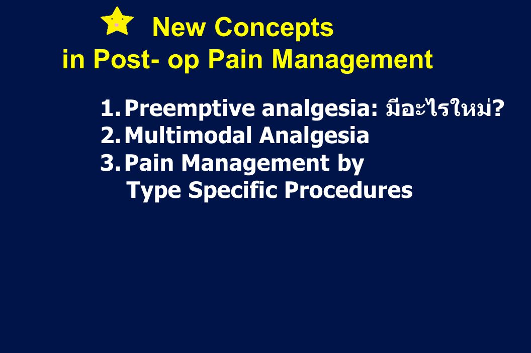 33 Revision 10, 10-26-01 1.Preemptive analgesia: มีอะไรใหม่? 2.Multimodal Analgesia 3.Pain Management by Type Specific Procedures New Concepts in Post