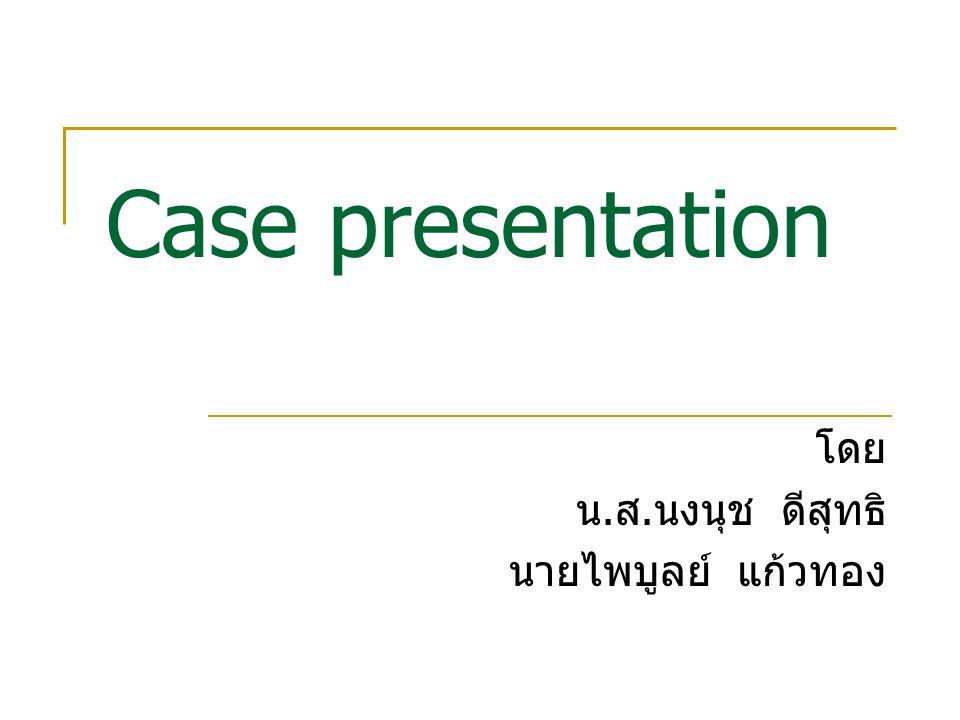 Case presentation โดย น. ส. นงนุช ดีสุทธิ นายไพบูลย์ แก้วทอง