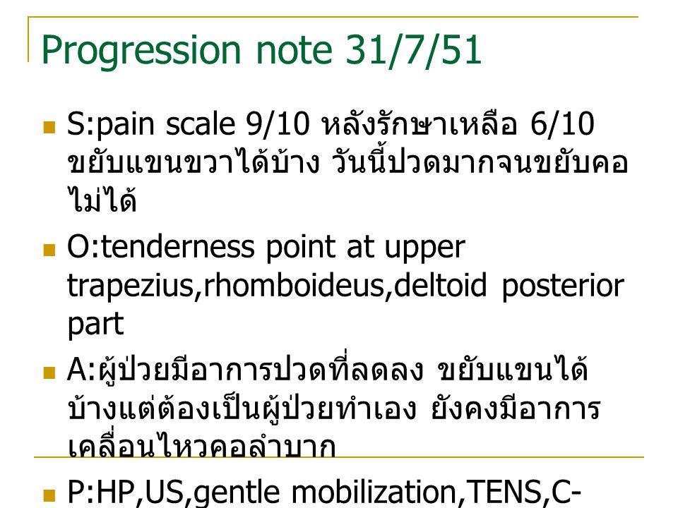 Progression note 31/7/51 S:pain scale 9/10 หลังรักษาเหลือ 6/10 ขยับแขนขวาได้บ้าง วันนี้ปวดมากจนขยับคอ ไม่ได้ O:tenderness point at upper trapezius,rho