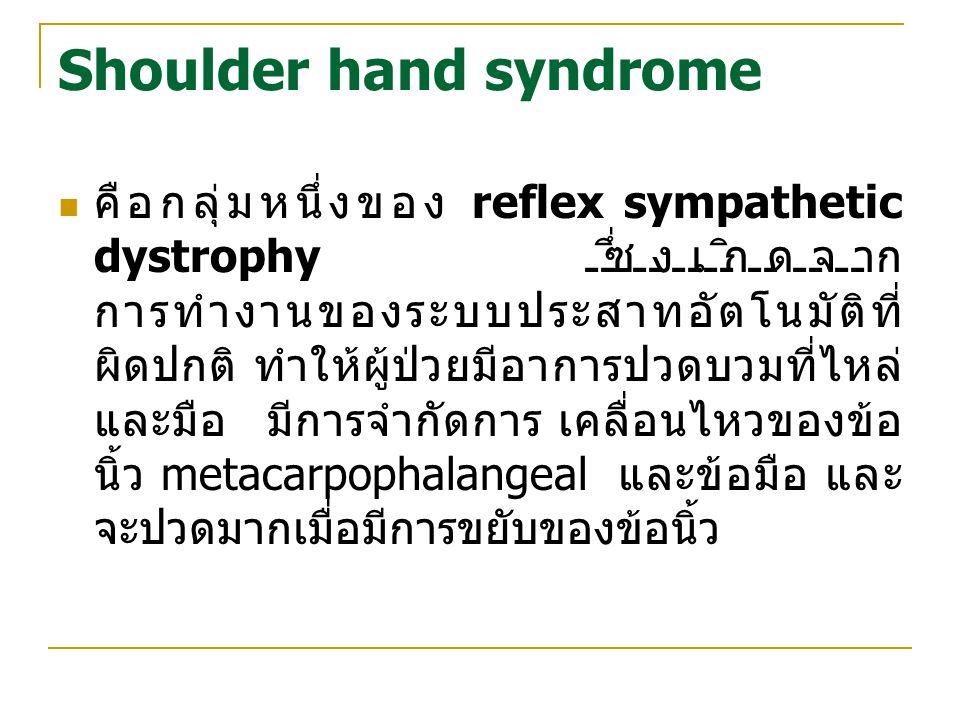 Shoulder hand syndrome คือกลุ่มหนึ่งของ reflex sympathetic dystrophy ซึ่งเกิดจาก การทำงานของระบบประสาทอัตโนมัติที่ ผิดปกติ ทำให้ผู้ป่วยมีอาการปวดบวมที