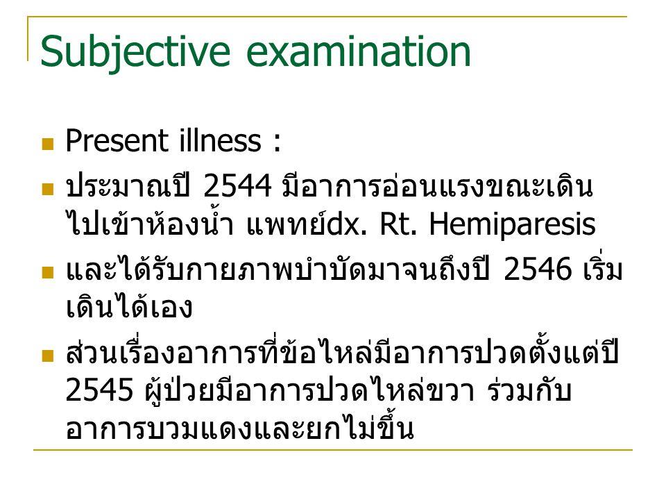 Subjective examination Present illness : ประมาณปี 2544 มีอาการอ่อนแรงขณะเดิน ไปเข้าห้องน้ำ แพทย์ dx. Rt. Hemiparesis และได้รับกายภาพบำบัดมาจนถึงปี 254