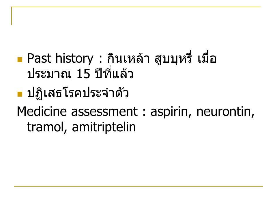 Past history : กินเหล้า สูบบุหรี่ เมื่อ ประมาณ 15 ปีที่แล้ว ปฏิเสธโรคประจำตัว Medicine assessment : aspirin, neurontin, tramol, amitriptelin