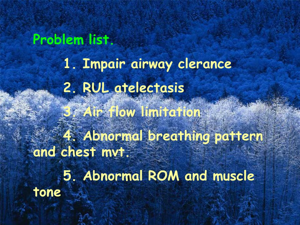 Problem list. 1. Impair airway clerance 2. RUL atelectasis 3. Air flow limitation 4. Abnormal breathing pattern and chest mvt. 5. Abnormal ROM and mus
