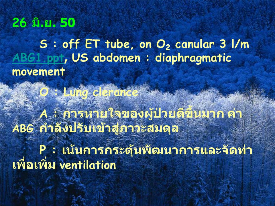 26 มิ. ย. 50 S : off ET tube, on O 2 canular 3 l/m ABG1.ppt, US abdomen : diaphragmatic movement ABG1.ppt O : Lung clerance A : การหายใจของผู้ป่วยดีขึ
