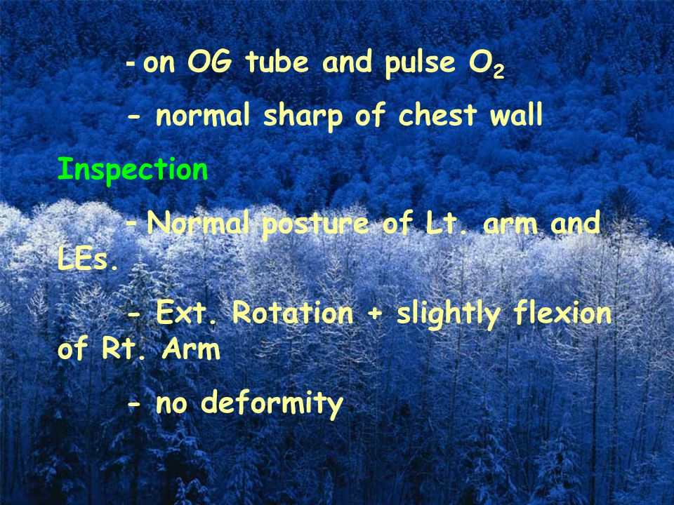 - on OG tube and pulse O 2 - normal sharp of chest wall Inspection - Normal posture of Lt. arm and LEs. - Ext. Rotation + slightly flexion of Rt. Arm