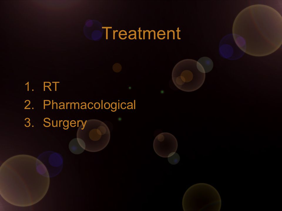Treatment 1.RT 2.Pharmacological 3.Surgery
