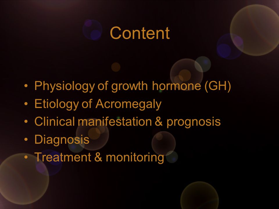 Content Physiology of growth hormone (GH) Etiology of Acromegaly Clinical manifestation & prognosis Diagnosis Treatment & monitoring