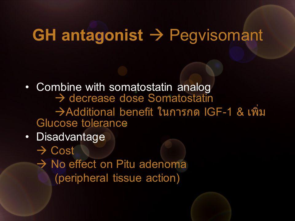 GH antagonist  Pegvisomant Combine with somatostatin analog  decrease dose Somatostatin  Additional benefit ในการกด IGF-1 & เพิ่ม Glucose tolerance