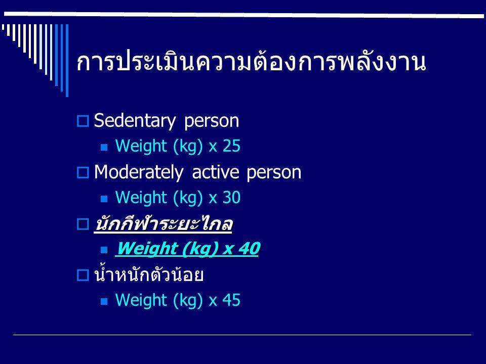 การประเมินความต้องการพลังงาน  Sedentary person Weight (kg) x 25  Moderately active person Weight (kg) x 30  นักกีฬาระยะไกล Weight (kg) x 40 Weight