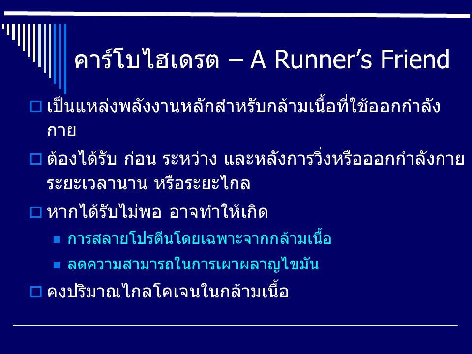 คาร์โบไฮเดรต – A Runner's Friend  เป็นแหล่งพลังงานหลักสำหรับกล้ามเนื้อที่ใช้ออกกำลัง กาย  ต้องได้รับ ก่อน ระหว่าง และหลังการวิ่งหรือออกกำลังกาย ระยะเวลานาน หรือระยะไกล  หากได้รับไม่พอ อาจทำให้เกิด การสลายโปรตีนโดยเฉพาะจากกล้ามเนื้อ ลดความสามารถในการเผาผลาญไขมัน  คงปริมาณไกลโคเจนในกล้ามเนื้อ