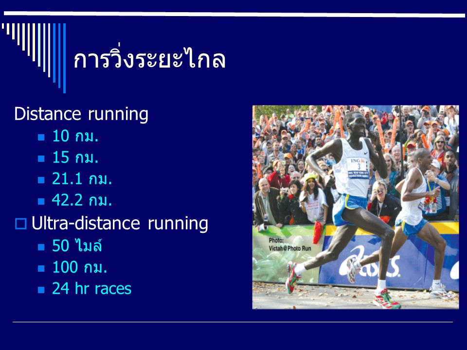 การวิ่งระยะไกล Distance running 10 กม. 15 กม. 21.1 กม. 42.2 กม.  Ultra-distance running 50 ไมล์ 100 กม. 24 hr races