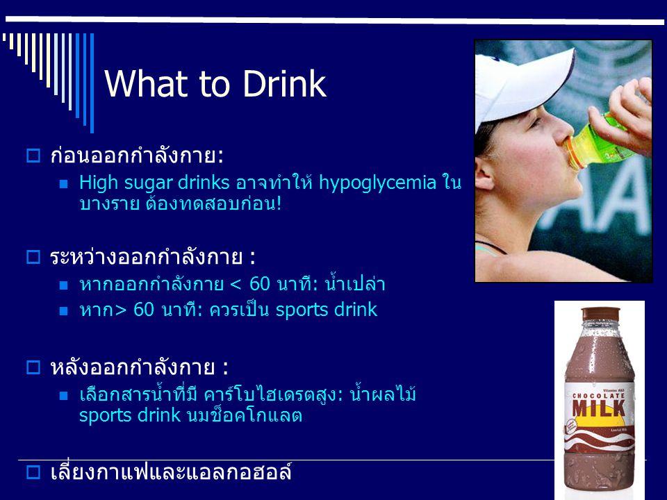 What to Drink  ก่อนออกกำลังกาย: High sugar drinks อาจทำให้ hypoglycemia ใน บางราย ต้องทดสอบก่อน!  ระหว่างออกกำลังกาย : หากออกกำลังกาย < 60 นาที: น้ำ