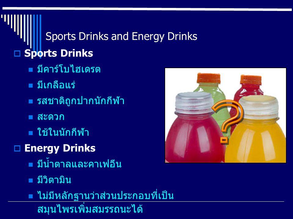 Sports Drinks and Energy Drinks  Sports Drinks มีคาร์โบไฮเดรต มีเกลือแร่ รสชาติถูกปากนักกีฬา สะดวก ใช้ในนักกีฬา  Energy Drinks มีน้ำตาลและคาเฟอีน มีวิตามิน ไม่มีหลักฐานว่าส่วนประกอบที่เป็น สมุนไพรเพิ่มสมรรถนะได้